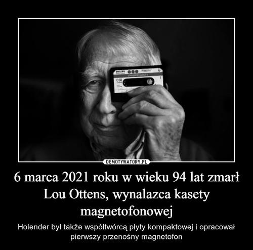6 marca 2021 roku w wieku 94 lat zmarł Lou Ottens, wynalazca kasety magnetofonowej