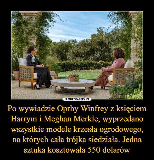 Po wywiadzie Oprhy Winfrey z księciem Harrym i Meghan Merkle, wyprzedano wszystkie modele krzesła ogrodowego, na których cała trójka siedziała. Jedna sztuka kosztowała 550 dolarów –