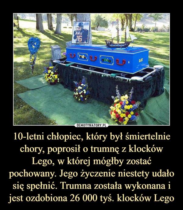 10-letni chłopiec, który był śmiertelnie chory, poprosił o trumnę z klocków Lego, w której mógłby zostać pochowany. Jego życzenie niestety udało się spełnić. Trumna została wykonana i jest ozdobiona 26 000 tyś. klocków Lego –