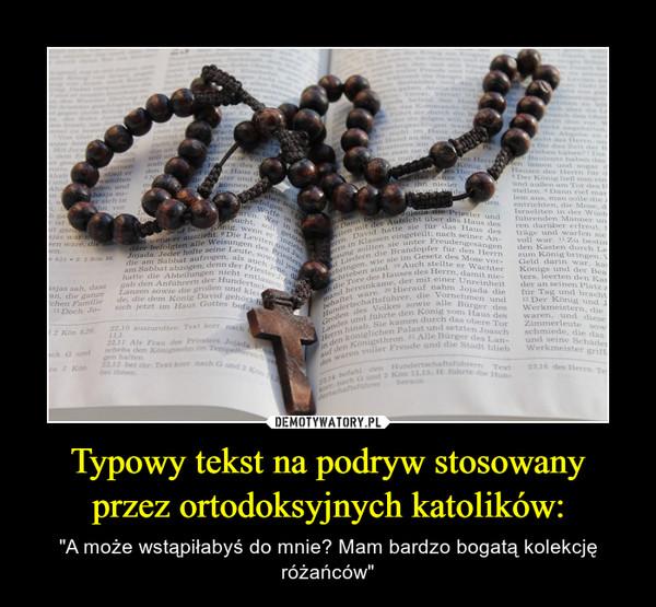 """Typowy tekst na podryw stosowany przez ortodoksyjnych katolików: – """"A może wstąpiłabyś do mnie? Mam bardzo bogatą kolekcję różańców"""""""