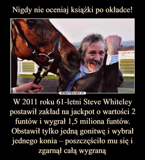 Nigdy nie oceniaj książki po okładce! W 2011 roku 61-letni Steve Whiteley postawił zakład na jackpot o wartości 2 funtów i wygrał 1,5 miliona funtów. Obstawił tylko jedną gonitwę i wybrał jednego konia – poszczęściło mu się i zgarnął całą wygraną