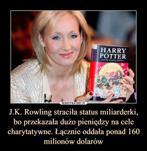 J.K. Rowling straciła status miliarderki, bo przekazała dużo pieniędzy na cele charytatywne. Łącznie oddała ponad 160 milionów dolarów