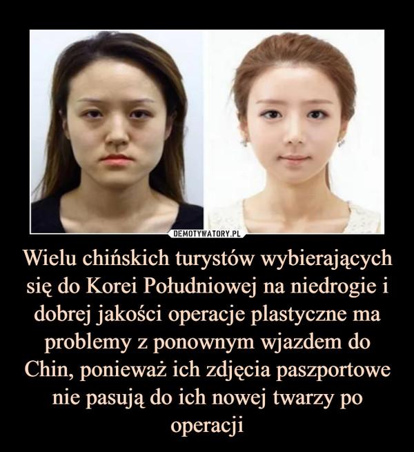 Wielu chińskich turystów wybierających się do Korei Południowej na niedrogie i dobrej jakości operacje plastyczne ma problemy z ponownym wjazdem do Chin, ponieważ ich zdjęcia paszportowe nie pasują do ich nowej twarzy po operacji –