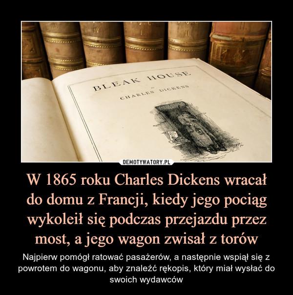 W 1865 roku Charles Dickens wracałdo domu z Francji, kiedy jego pociąg wykoleił się podczas przejazdu przez most, a jego wagon zwisał z torów – Najpierw pomógł ratować pasażerów, a następnie wspiął się z powrotem do wagonu, aby znaleźć rękopis, który miał wysłać do swoich wydawców
