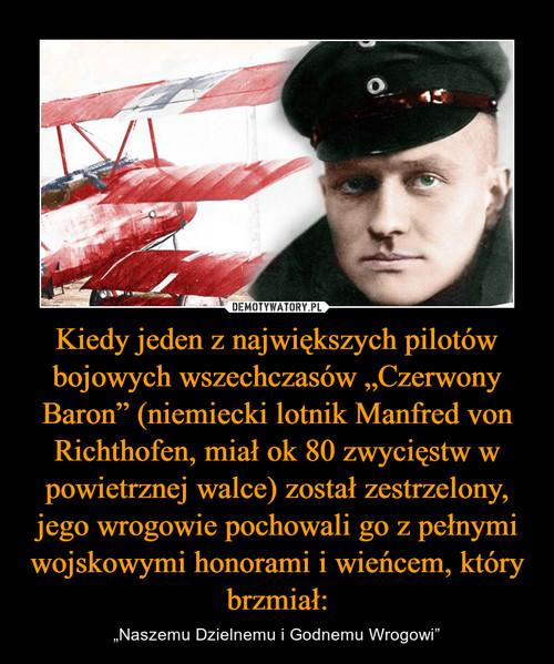 """Kiedy jeden z największych pilotów bojowych wszechczasów """"Czerwony Baron"""" (niemiecki lotnik Manfred von Richthofen, miał ok 80 zwycięstw w powietrznej walce) został zestrzelony, jego wrogowie pochowali go z pełnymi wojskowymi honorami i wieńcem, który brzmiał:"""