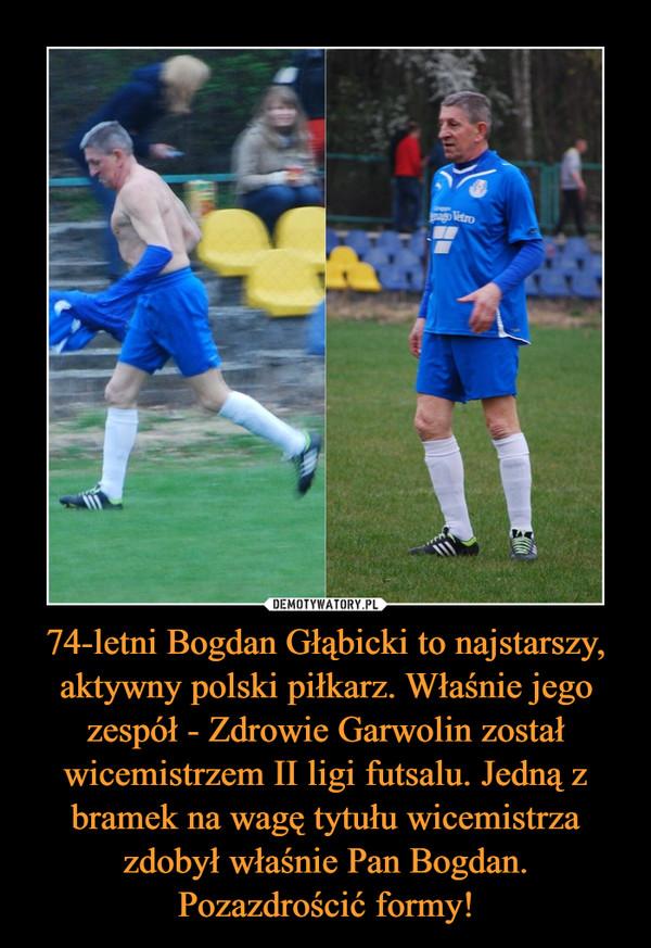 74-letni Bogdan Głąbicki to najstarszy, aktywny polski piłkarz. Właśnie jego zespół - Zdrowie Garwolin został wicemistrzem II ligi futsalu. Jedną z bramek na wagę tytułu wicemistrza zdobył właśnie Pan Bogdan. Pozazdrościć formy! –