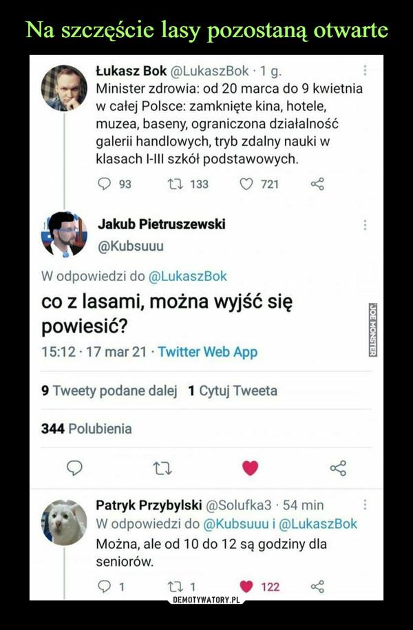 –  Łukasz Bok @LukaszBok ■ 1 g.Minister zdrowia: od 20 marca do 9 kwietniaw całej Polsce: zamknięte kina, hotele,muzea, baseny, ograniczona działalnośćgalerii handlowych, tryb zdalny nauki wklasach I-III szkół podstawowych.Q 93 XX 133        <0 721mg      Jakub Pietruszewski@KubsuuuW odpowiedzi do @LukaszBokco z lasami, można wyjść siępowiesić?15:12-17 mar 21 • Twitter Web App9 Tweety podane dalej 1 Cytuj Tweeta344 PolubieniaPatryk Przybylski @Solufka3 • 54 minW odpowiedzi do @Kubsuuu i @LukaszBokMożna, ale od 10 do 12 są godziny dlaseniorów.