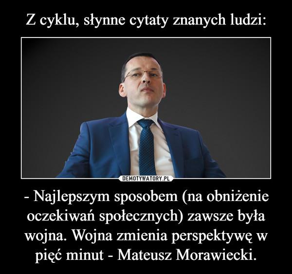 - Najlepszym sposobem (na obniżenie oczekiwań społecznych) zawsze była wojna. Wojna zmienia perspektywę w pięć minut - Mateusz Morawiecki. –