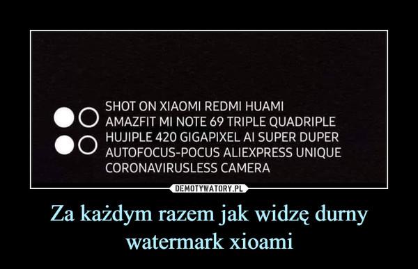 Za każdym razem jak widzę durny watermark xioami –  SHOT ON XIAOMI REDMI HUAMIAMAZFIT MI NOTE 69 TRIPLE QUADRIPLEHUJIPLE 420 GIGAPIXEL AI SUPER DUPERAUTOFOCUS-POCUS ALIEXPRESS UNIQUECORONAVIRUSLESS CAMERA