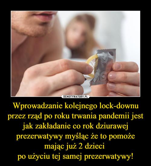 Wprowadzanie kolejnego lock-downu przez rząd po roku trwania pandemii jest jak zakładanie co rok dziurawej prezerwatywy myśląc że to pomoże mając już 2 dzieci  po użyciu tej samej prezerwatywy!