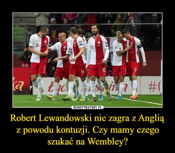 Robert Lewandowski nie zagra z Anglią z powodu kontuzji. Czy mamy czego szukać na Wembley? –