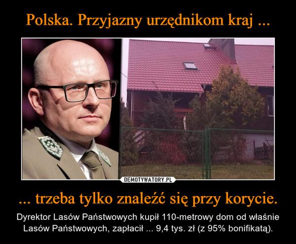 ... trzeba tylko znaleźć się przy korycie. – Dyrektor Lasów Państwowych kupił 110-metrowy dom od właśnie Lasów Państwowych, zapłacił ... 9,4 tys. zł (z 95% bonifikatą).