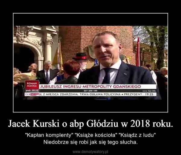 """Jacek Kurski o abp Głódziu w 2018 roku. – """"Kapłan komplenty"""" """"Książe kościoła"""" """"Ksiądz z ludu""""Niedobrze się robi jak się tego słucha."""