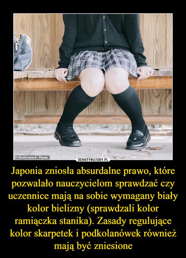 Japonia zniosła absurdalne prawo, które pozwalało nauczycielom sprawdzać czy uczennice mają na sobie wymagany biały kolor bielizny (sprawdzali kolor ramiączka stanika). Zasady regulujące kolor skarpetek i podkolanówek również mają być zniesione –