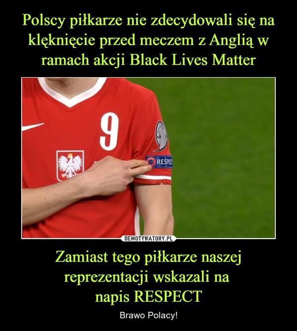 Zamiast tego piłkarze naszej reprezentacji wskazali na napis RESPECT – Brawo Polacy!