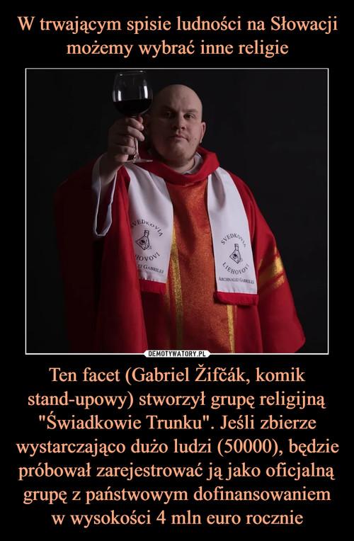 """W trwającym spisie ludności na Słowacji możemy wybrać inne religie Ten facet (Gabriel Žifčák, komik stand-upowy) stworzył grupę religijną """"Świadkowie Trunku"""". Jeśli zbierze wystarczająco dużo ludzi (50000), będzie próbował zarejestrować ją jako oficjalną grupę z państwowym dofinansowaniem w wysokości 4 mln euro rocznie"""