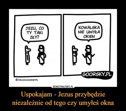 Uspokajam - Jezus przybędzie niezależnie od tego czy umyłeś okna