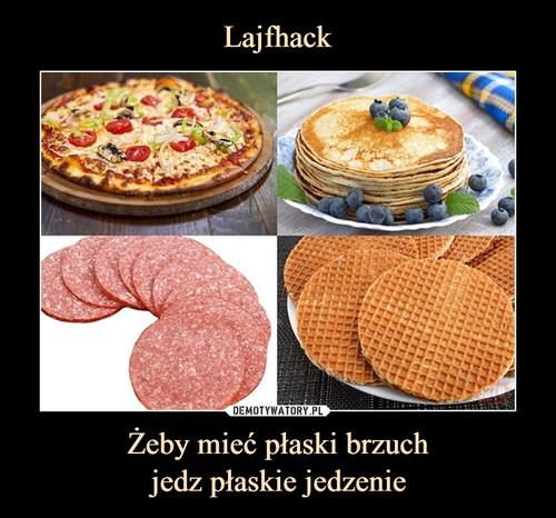 Lajfhack Żeby mieć płaski brzuch jedz płaskie jedzenie