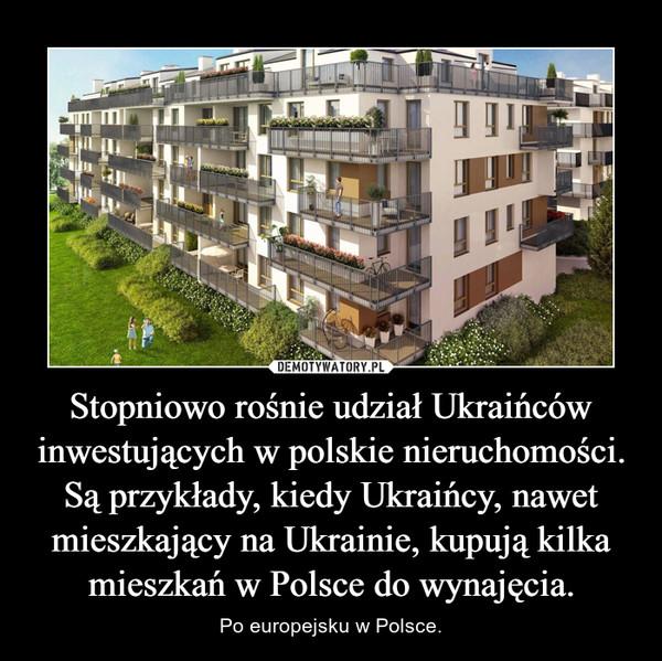 Stopniowo rośnie udział Ukraińców inwestujących w polskie nieruchomości. Są przykłady, kiedy Ukraińcy, nawet mieszkający na Ukrainie, kupują kilka mieszkań w Polsce do wynajęcia. – Po europejsku w Polsce.