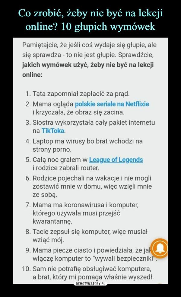 """–  Pamiętajcie, że jeśli coś wydaje się głupie, alesię sprawdza - to nie jest głupie. Sprawdźcie,jakich wymówek użyć, żeby nie być na lekcjionline:1. Tata zapomniał zapłacić za prąd.2. Mama ogląda polskie seriale na Netflixiei krzyczała, że obraz się zacina.3. Siostra wykorzystała cały pakiet internetuna TikToka.4. Laptop ma wirusy bo brat wchodzi nastrony porno.5. Całą noc grałem w League of Legendsi rodzice zabrali router.6. Rodzice pojechali na wakacje i nie moglizostawić mnie w domu, więc wzięli mnieze sobą.7. Mama ma koronawirusa i komputer,którego używała musi przejśćkwarantannę.8. Tacie zepsuł się komputer, więc musiałwziąć mój.9. Mama piecze ciasto i powiedziała, że jawłączę komputer to """"wywali bezpieczniki?10. Sam nie potrafię obsługiwać komputera,a brat, który mi pomaga właśnie wyszedł."""