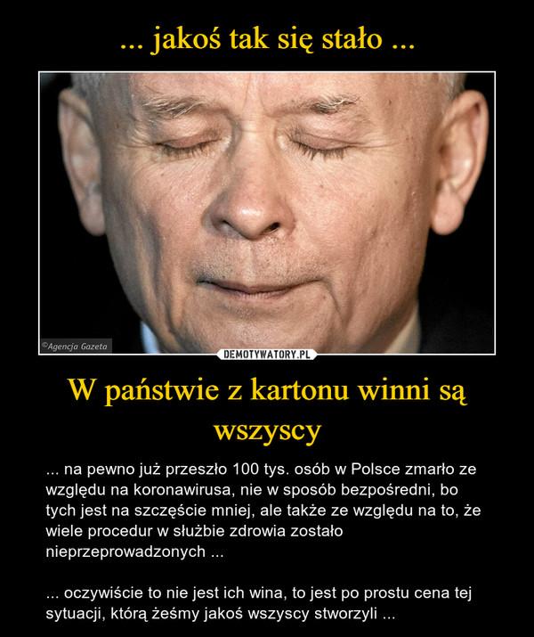 W państwie z kartonu winni są wszyscy – ... na pewno już przeszło 100 tys. osób w Polsce zmarło ze względu na koronawirusa, nie w sposób bezpośredni, bo tych jest na szczęście mniej, ale także ze względu na to, że wiele procedur w służbie zdrowia zostało nieprzeprowadzonych ...... oczywiście to nie jest ich wina, to jest po prostu cena tej sytuacji, którą żeśmy jakoś wszyscy stworzyli ...