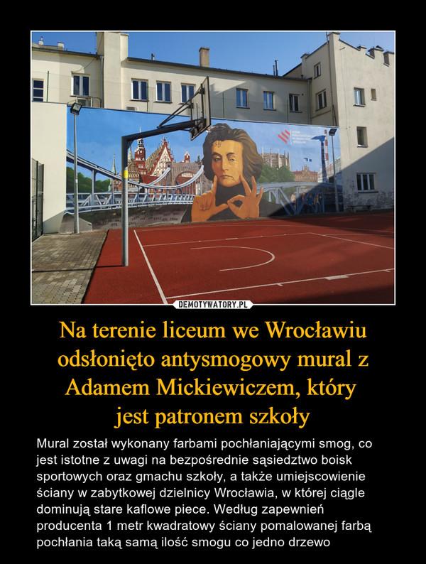 Na terenie liceum we Wrocławiu odsłonięto antysmogowy mural z Adamem Mickiewiczem, który jest patronem szkoły – Mural został wykonany farbami pochłaniającymi smog, co jest istotne z uwagi na bezpośrednie sąsiedztwo boisk sportowych oraz gmachu szkoły, a także umiejscowienie ściany w zabytkowej dzielnicy Wrocławia, w której ciągle dominują stare kaflowe piece. Według zapewnień producenta 1 metr kwadratowy ściany pomalowanej farbą pochłania taką samą ilość smogu co jedno drzewo