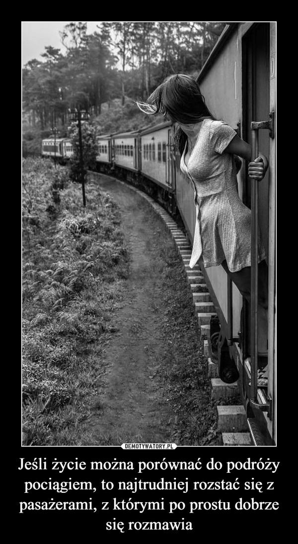 Jeśli życie można porównać do podróży pociągiem, to najtrudniej rozstać się z pasażerami, z którymi po prostu dobrze się rozmawia –