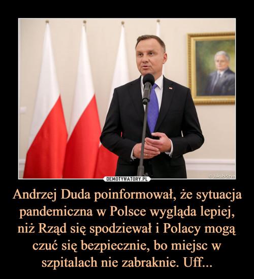 Andrzej Duda poinformował, że sytuacja pandemiczna w Polsce wygląda lepiej, niż Rząd się spodziewał i Polacy mogą czuć się bezpiecznie, bo miejsc w szpitalach nie zabraknie. Uff...