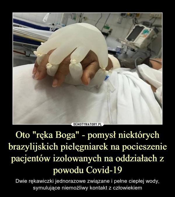 """Oto """"ręka Boga"""" - pomysł niektórych brazylijskich pielęgniarek na pocieszenie pacjentów izolowanych na oddziałach z powodu Covid-19 – Dwie rękawiczki jednorazowe związane i pełne ciepłej wody, symulujące niemożliwy kontakt z człowiekiem"""