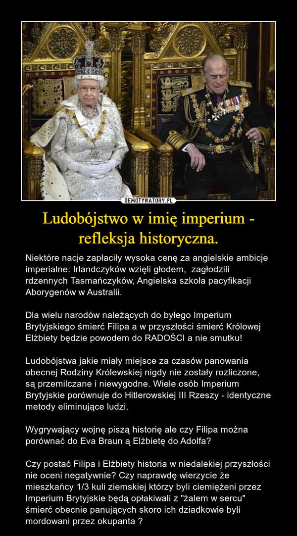 """Ludobójstwo w imię imperium - refleksja historyczna. – Niektóre nacje zapłaciły wysoka cenę za angielskie ambicje imperialne: Irlandczyków wzięli głodem,  zagłodzili rdzennych Tasmańczyków, Angielska szkoła pacyfikacji Aborygenów w Australii.Dla wielu narodów należących do byłego Imperium Brytyjskiego śmierć Filipa a w przyszłości śmierć Królowej Elżbiety będzie powodem do RADOŚCI a nie smutku!Ludobójstwa jakie miały miejsce za czasów panowania obecnej Rodziny Królewskiej nigdy nie zostały rozliczone, są przemilczane i niewygodne. Wiele osób Imperium Brytyjskie porównuje do Hitlerowskiej III Rzeszy - identyczne metody eliminujące ludzi.Wygrywający wojnę piszą historię ale czy Filipa można porównać do Eva Braun ą Elżbietę do Adolfa? Czy postać Filipa i Elżbiety historia w niedalekiej przyszłości nie oceni negatywnie? Czy naprawdę wierzycie że mieszkańcy 1/3 kuli ziemskiej którzy byli ciemiężeni przez Imperium Brytyjskie będą opłakiwali z """"żalem w sercu"""" śmierć obecnie panujących skoro ich dziadkowie byli mordowani przez okupanta ?"""