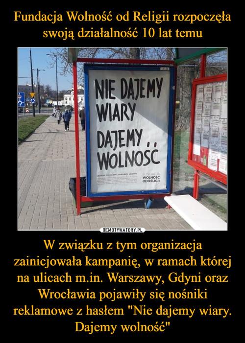 """Fundacja Wolność od Religii rozpoczęła swoją działalność 10 lat temu W związku z tym organizacja zainicjowała kampanię, w ramach której na ulicach m.in. Warszawy, Gdyni oraz Wrocławia pojawiły się nośniki reklamowe z hasłem """"Nie dajemy wiary. Dajemy wolność"""""""