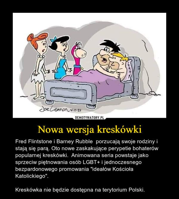 """Nowa wersja kreskówki – Fred Flintstone i Barney Rubble  porzucają swoje rodziny i stają się parą. Oto nowe zaskakujące perypetie bohaterów popularnej kreskówki.  Animowana seria powstaje jako sprzeciw piętnowania osób LGBT+ i jednoczesnego bezpardonowego promowania """"ideałów Kościoła Katolickiego"""".Kreskówka nie będzie dostępna na terytorium Polski."""