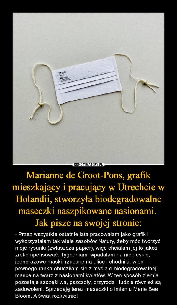 Marianne de Groot-Pons, grafik mieszkający i pracujący w Utrechcie w Holandii, stworzyła biodegradowalne maseczki naszpikowane nasionami. Jak pisze na swojej stronie: – - Przez wszystkie ostatnie lata pracowałam jako grafik i wykorzystałam tak wiele zasobów Natury, żeby móc tworzyć moje rysunki (zwłaszcza papier), więc chciałam jej to jakoś zrekompensować. Tygodniami wpadałam na niebieskie, jednorazowe maski, rzucane na ulice i chodniki, więc pewnego ranka obudziłam się z myślą o biodegradowalnej masce na twarz z nasionami kwiatów. W ten sposób ziemia pozostaje szczęśliwa, pszczoły, przyroda i ludzie również są zadowoleni. Sprzedaję teraz maseczki o imieniu Marie Bee Bloom. A świat rozkwitnie!