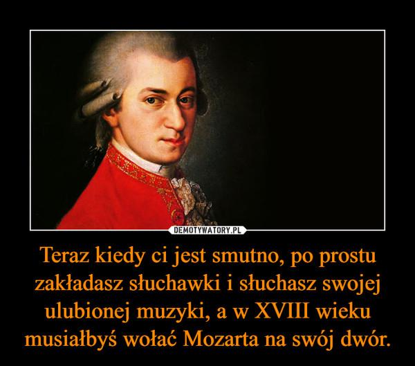 Teraz kiedy ci jest smutno, po prostu zakładasz słuchawki i słuchasz swojej ulubionej muzyki, a w XVIII wieku musiałbyś wołać Mozarta na swój dwór. –