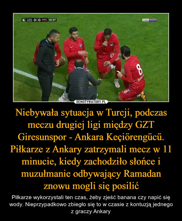 Niebywała sytuacja w Turcji, podczas meczu drugiej ligi między GZT Giresunspor - Ankara Keçiörengücü. Piłkarze z Ankary zatrzymali mecz w 11 minucie, kiedy zachodziło słońce i muzułmanie odbywający Ramadan znowu mogli się posilić – Piłkarze wykorzystali ten czas, żeby zjeść banana czy napić się wody. Nieprzypadkowo zbiegło się to w czasie z kontuzją jednego z graczy Ankary