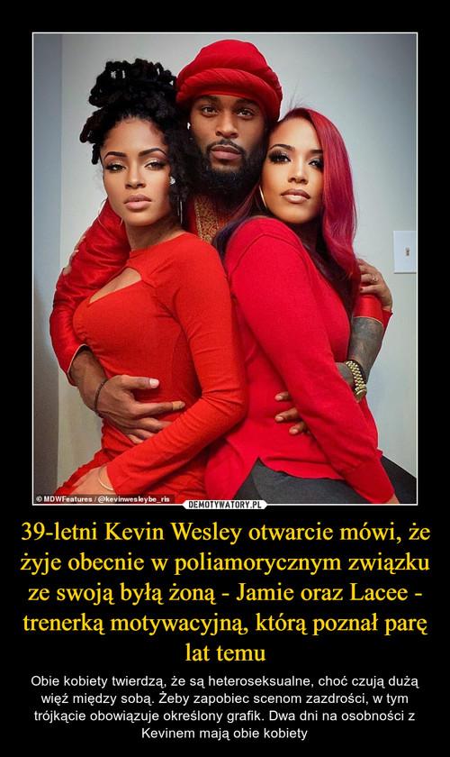 39-letni Kevin Wesley otwarcie mówi, że żyje obecnie w poliamorycznym związku ze swoją byłą żoną - Jamie oraz Lacee - trenerką motywacyjną, którą poznał parę lat temu