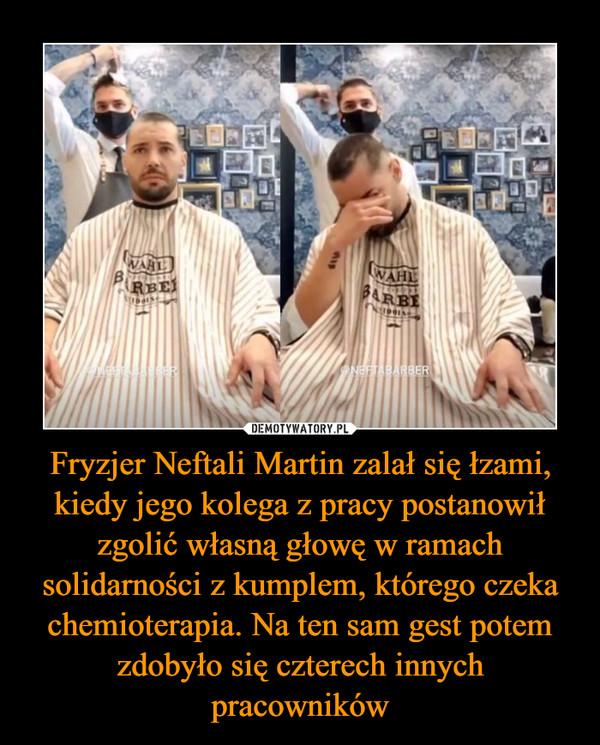 Fryzjer Neftali Martin zalał się łzami, kiedy jego kolega z pracy postanowił zgolić własną głowę w ramach solidarności z kumplem, którego czeka chemioterapia. Na ten sam gest potem zdobyło się czterech innych pracowników –