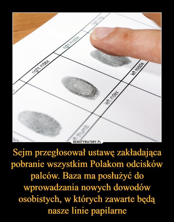 Sejm przegłosował ustawę zakładająca pobranie wszystkim Polakom odcisków palców. Baza ma posłużyć do wprowadzania nowych dowodów osobistych, w których zawarte będą nasze linie papilarne –