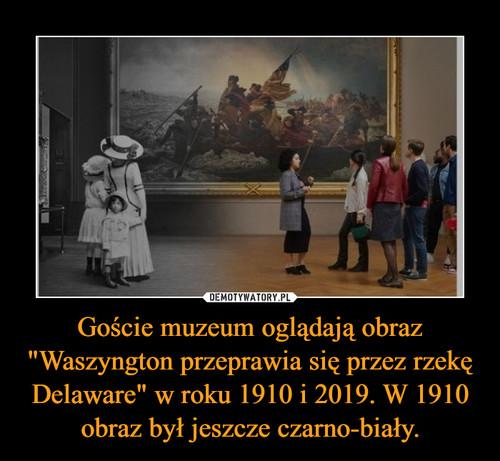 """Goście muzeum oglądają obraz """"Waszyngton przeprawia się przez rzekę Delaware"""" w roku 1910 i 2019. W 1910 obraz był jeszcze czarno-biały."""