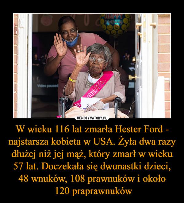 W wieku 116 lat zmarła Hester Ford - najstarsza kobieta w USA. Żyła dwa razy dłużej niż jej mąż, który zmarł w wieku 57 lat. Doczekała się dwunastki dzieci, 48 wnuków, 108 prawnuków i około  120 praprawnuków