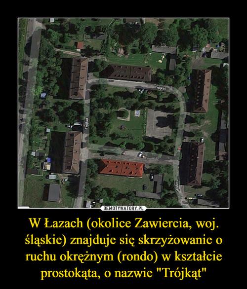 """W Łazach (okolice Zawiercia, woj. śląskie) znajduje się skrzyżowanie o ruchu okrężnym (rondo) w kształcie prostokąta, o nazwie """"Trójkąt"""""""