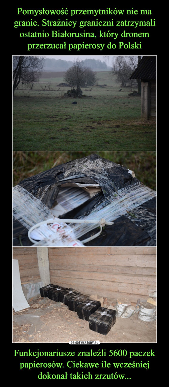 Pomysłowość przemytników nie ma granic. Strażnicy graniczni zatrzymali ostatnio Białorusina, który dronem przerzucał papierosy do Polski Funkcjonariusze znaleźli 5600 paczek papierosów. Ciekawe ile wcześniej dokonał takich zrzutów...