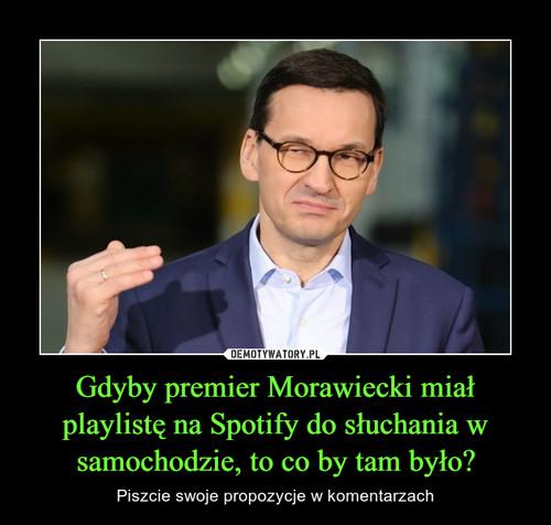 Gdyby premier Morawiecki miał playlistę na Spotify do słuchania w samochodzie, to co by tam było?