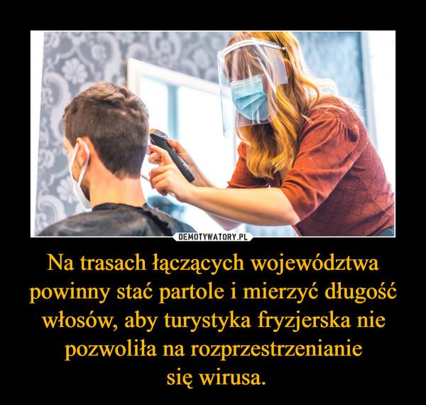 Na trasach łączących województwa powinny stać partole i mierzyć długość włosów, aby turystyka fryzjerska nie pozwoliła na rozprzestrzenianie się wirusa. –