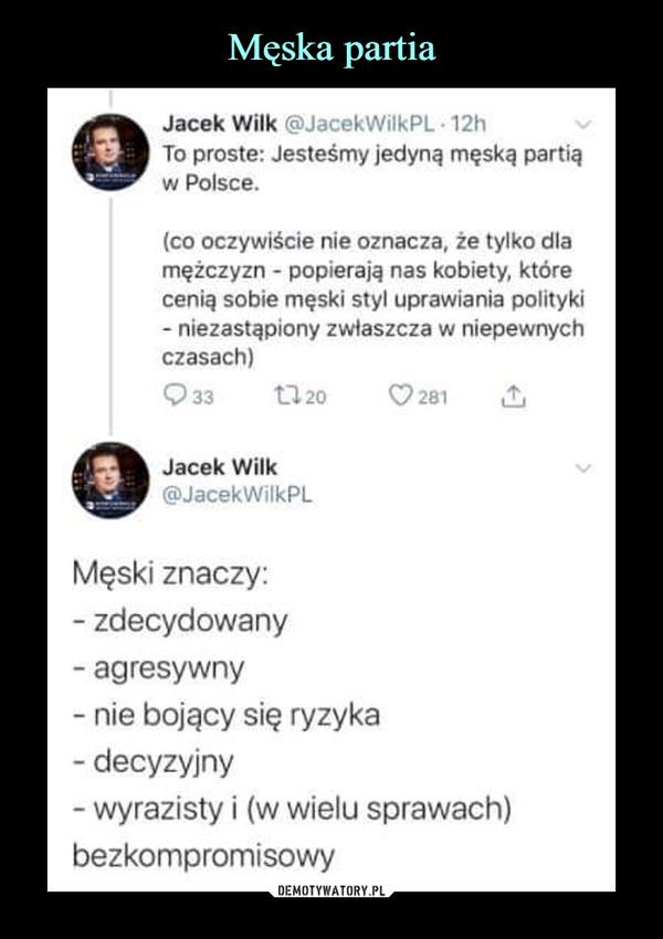 –  Jacek Wilk @JacekWilkPL - 12hTo proste: Jesteśmy jedyną męską partiąw Polsce.(co oczywiście nie oznacza, że tylko dlamężczyzn - popierają nas kobiety, którecenią sobie męski styl uprawiania polityki- niezastąpiony zwłaszcza w niepewnychczasach)Q33 1120 C?281 £jJacek Wilk ^@JacekWilkPLMęski znaczy:- zdecydowany- agresywny- nie bojący się ryzyka- decyzyjny- wyrazisty i (w wielu sprawach)bezkompromisowy