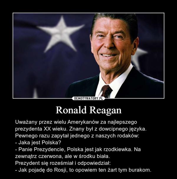 Ronald Reagan – Uważany przez wielu Amerykanów za najlepszego prezydenta XX wieku. Znany był z dowcipnego języka. Pewnego razu zapytał jednego z naszych rodaków:- Jaka jest Polska?- Panie Prezydencie, Polska jest jak rzodkiewka. Na zewnątrz czerwona, ale w środku biała.Prezydent się roześmiał i odpowiedział:- Jak pojadę do Rosji, to opowiem ten żart tym burakom.