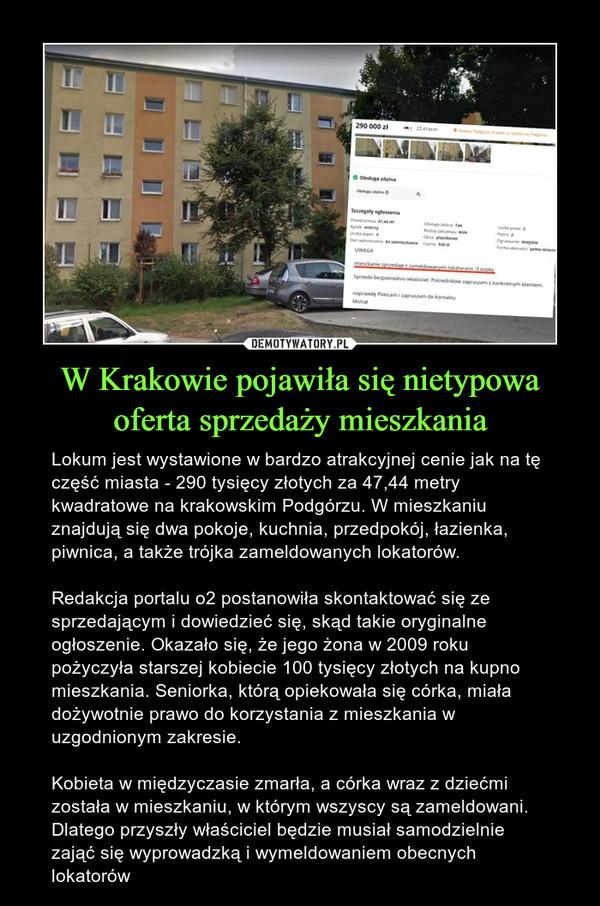 W Krakowie pojawiła się nietypowa oferta sprzedaży mieszkania – Lokum jest wystawione w bardzo atrakcyjnej cenie jak na tę część miasta - 290 tysięcy złotych za 47,44 metry kwadratowe na krakowskim Podgórzu. W mieszkaniu znajdują się dwa pokoje, kuchnia, przedpokój, łazienka, piwnica, a także trójka zameldowanych lokatorów.Redakcja portalu o2 postanowiła skontaktować się ze sprzedającym i dowiedzieć się, skąd takie oryginalne ogłoszenie. Okazało się, że jego żona w 2009 roku pożyczyła starszej kobiecie 100 tysięcy złotych na kupno mieszkania. Seniorka, którą opiekowała się córka, miała dożywotnie prawo do korzystania z mieszkania w uzgodnionym zakresie. Kobieta w międzyczasie zmarła, a córka wraz z dziećmi została w mieszkaniu, w którym wszyscy są zameldowani. Dlatego przyszły właściciel będzie musiał samodzielnie zająć się wyprowadzką i wymeldowaniem obecnych lokatorów