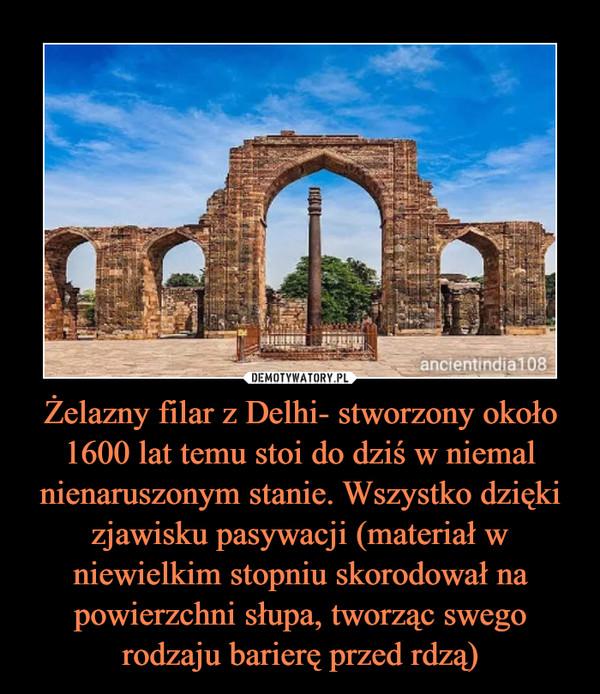 Żelazny filar z Delhi- stworzony około 1600 lat temu stoi do dziś w niemal nienaruszonym stanie. Wszystko dzięki zjawisku pasywacji (materiał w niewielkim stopniu skorodował na powierzchni słupa, tworząc swego rodzaju barierę przed rdzą) –