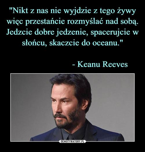 """""""Nikt z nas nie wyjdzie z tego żywy więc przestańcie rozmyślać nad sobą. Jedzcie dobre jedzenie, spacerujcie w słońcu, skaczcie do oceanu.""""                                      - Keanu Reeves"""