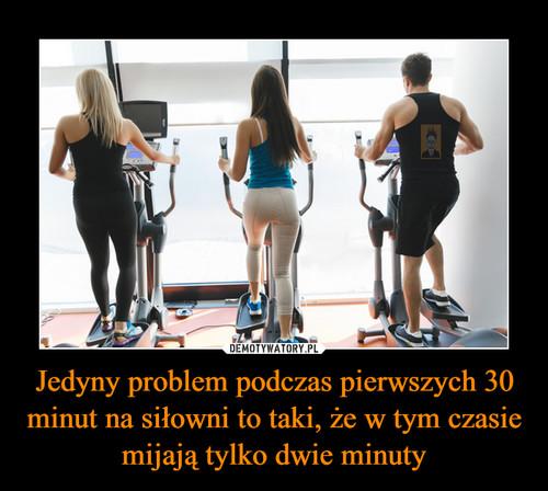 Jedyny problem podczas pierwszych 30 minut na siłowni to taki, że w tym czasie mijają tylko dwie minuty